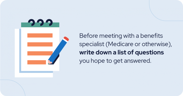 Medicare tip: Before meeting with a benefits specialist (Medicare or otherwise), write down a list of questions you hope to get answered.